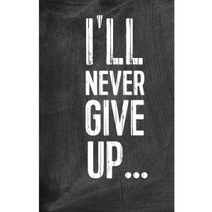 I'll Never Give Up...