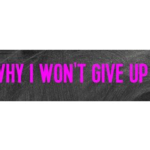 Why I Won't Give Up